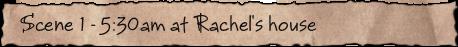 Scene 1 – 5:30am at Rachel